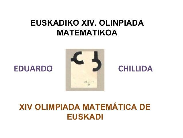 EUSKADIKO XIV. OLINPIADA MATEMATIKOA XIV OLIMPIADA MATEMÁTICA DE EUSKADI EDUARDO CHILLIDA