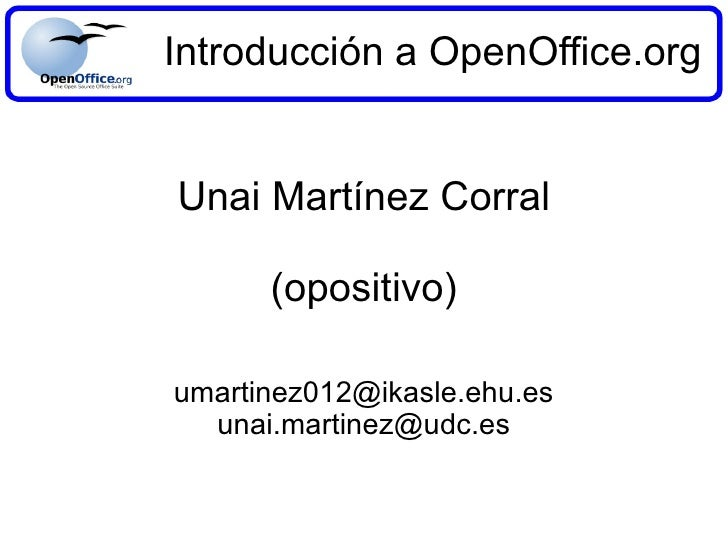 Introducción a OpenOffice.org Unai Martínez Corral (opositivo) [email_address] [email_address]