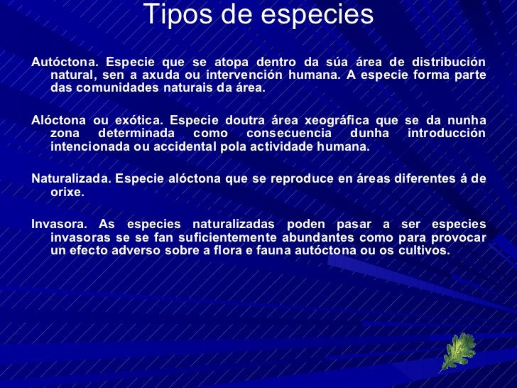 Tipos de especies <ul><li>Autóctona. Especie que se atopa dentro da súa área de distribución natural, sen a axuda ou inter...