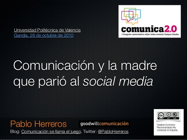 Comunicación y la madre que parió al social media Pablo Herreros Blog: Comunicación se llama el juego. Twitter: @PabloHerr...