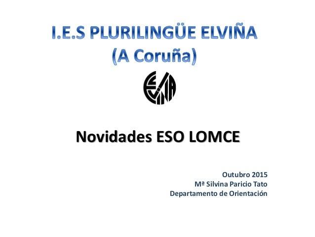 Novidades ESO LOMCE Outubro 2015 Mª Silvina Paricio Tato Departamento de Orientación