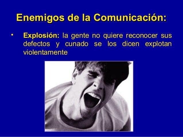 Enemigos de la Comunicación: <ul><li>Explosión:  la gente no quiere reconocer sus defectos y cunado se los dicen explotan ...