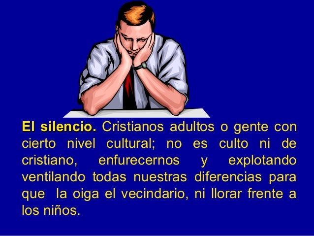 El silencio.  Cristianos adultos o gente con cierto nivel cultural; no es culto ni de cristiano, enfurecernos y explotando...