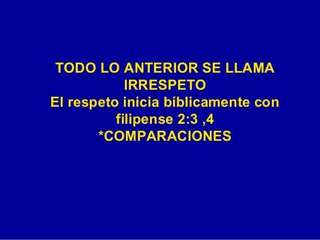 TODO LO ANTERIOR SE LLAMA IRRESPETO El respeto inicia bíblicamente con filipense 2:3 ,4 *COMPARACIONES