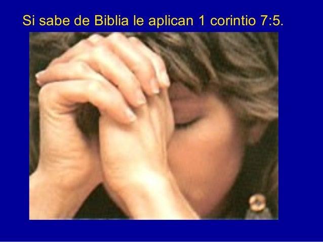 Si sabe de Biblia le aplican 1 corintio 7:5.