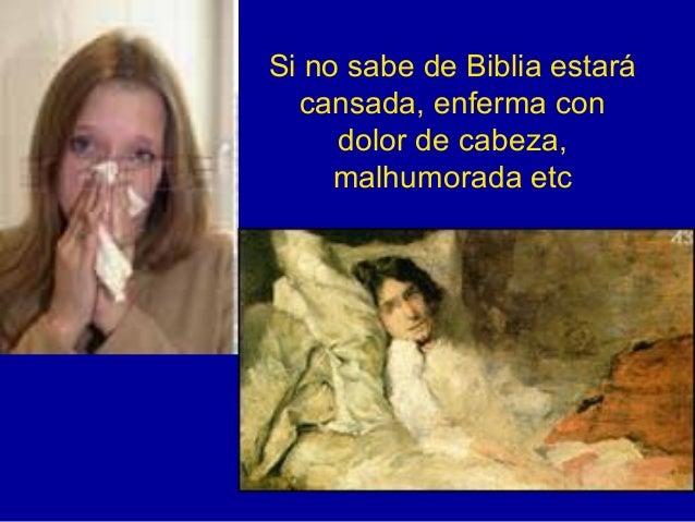 Si no sabe de Biblia estará cansada, enferma con dolor de cabeza, malhumorada etc