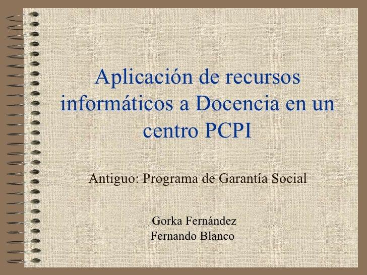 Aplicación de recursos informáticos a Docencia en un centro PCPI Antiguo: Programa de Garantía Social Gorka Fernández Fern...