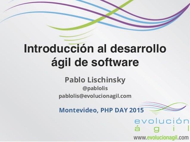 Introducción al desarrollo ágil de software Pablo Lischinsky @pablolis pablolis@evolucionagil.com Montevideo, PHP DAY 2015