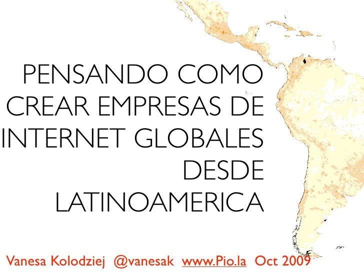 PENSANDO COMO  CREAR EMPRESAS DE INTERNET GLOBALES             DESDE     LATINOAMERICA Vanesa Kolodziej @vanesak www.Pio.l...