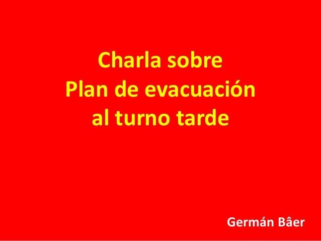 Charla sobre  Plan de evacuación  al turno tarde  Germán Bâer