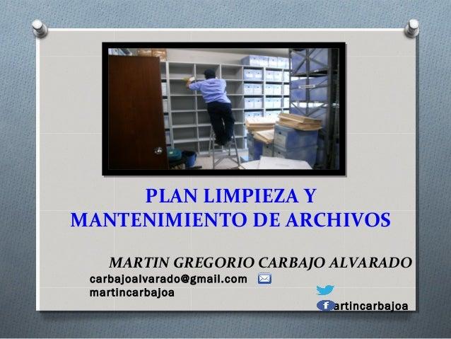 PLAN LIMPIEZA Y MANTENIMIENTO DE ARCHIVOS MARTIN GREGORIO CARBAJO ALVARADO carbajoalvarado@gmail.com martincarbajoa martin...