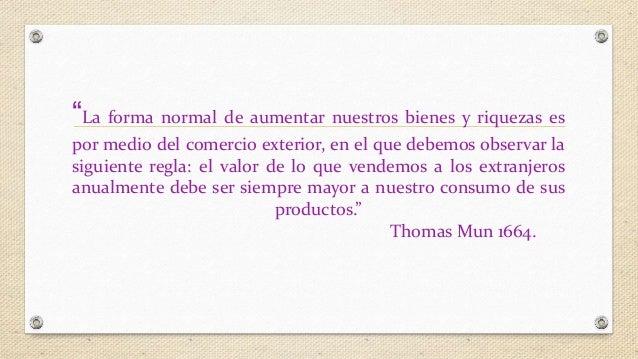 """""""La forma normal de aumentar nuestros bienes y riquezas es  por medio del comercio exterior, en el que debemos observar la..."""
