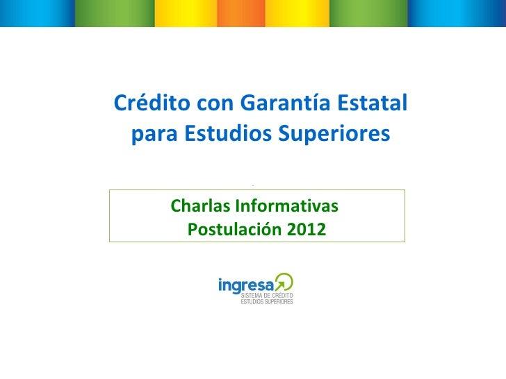 Crédito con Garantía Estatal para Estudios Superiores Charlas Informativas  Postulación 2012