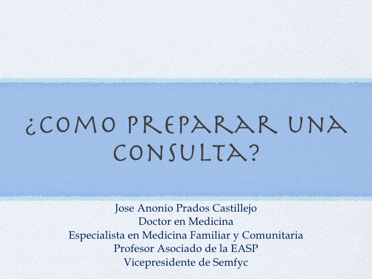 ¿Como preparar una consulta? <ul><li>Jose Anonio Prados Castillejo </li></ul><ul><li>Doctor en Medicina </li></ul><ul><li>...