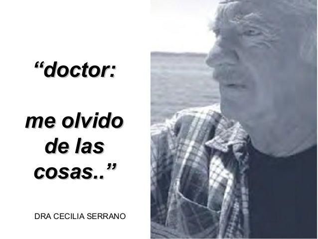 """doctor:me olvido de lascosas..""DRA CECILIA SERRANO"