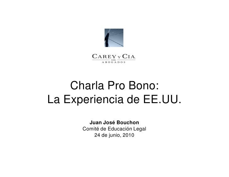 Charla Pro Bono: La Experiencia de EE.UU.         Juan José Bouchon       Comité de Educación Legal           24 de junio,...