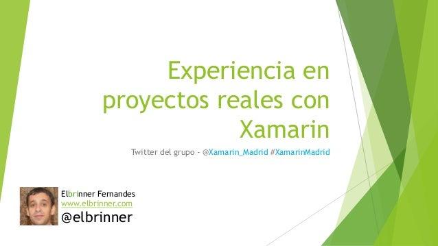 Experiencia en proyectos reales con Xamarin Twitter del grupo - @Xamarin_Madrid #XamarinMadrid Elbrinner Fernandes www.elb...