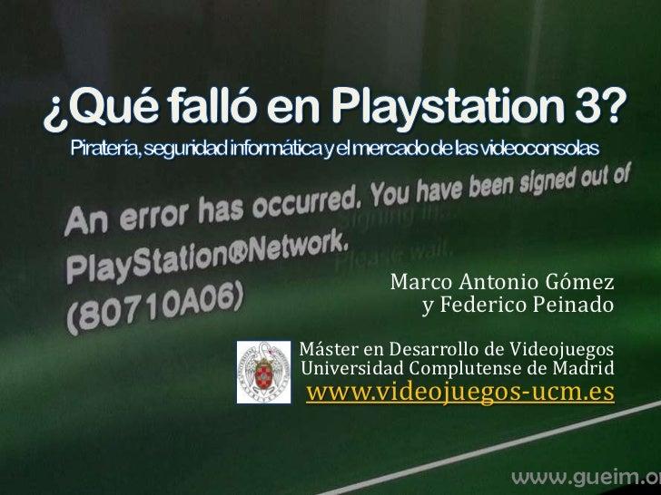 ¿Qué falló en Playstation 3?Piratería, seguridad informática y el mercado de las videoconsolas<br />Marco Antonio Gómezy F...