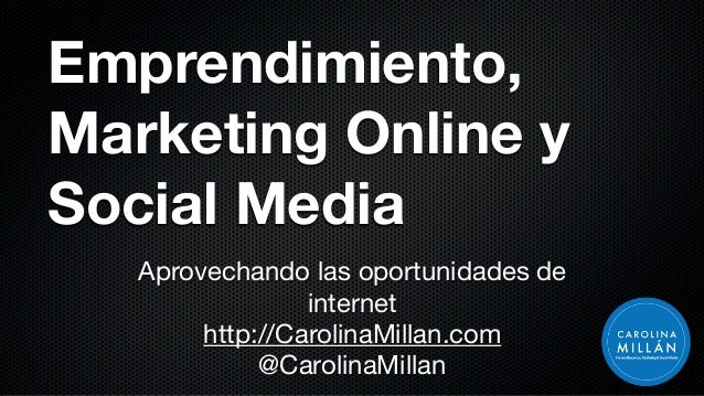Emprendimiento, Marketing Online y Social Media Aprovechando las oportunidades de internet http://CarolinaMillan.com @Caro...
