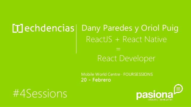 Dany Paredes y Oriol Puig ReactJS + React Native = React Developer Mobile World Centre · FOURSESSIONS 20 - Febrero #4Sessi...