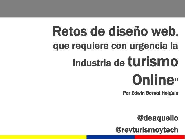 """Retos de diseño web, que requiere con urgencia la industria de turismo Online"""" Por Edwin Bernal Holguín @deaquello @revtur..."""