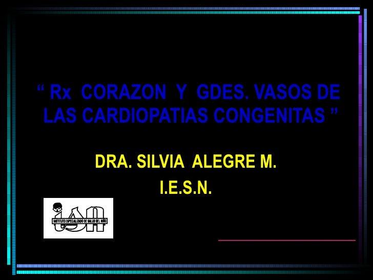 """""""  Rx  CORAZON  Y  GDES. VASOS DE  LAS CARDIOPATIAS CONGENITAS """" DRA. SILVIA  ALEGRE M. I.E.S.N."""