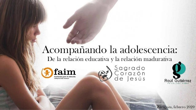 Acompañando la adolescencia: De la relación educativa y la relación madurativa Zaragoza, febrero 2020