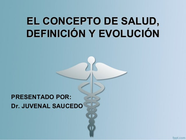 EL CONCEPTO DE SALUD,EL CONCEPTO DE SALUD, DEFINICIÓN Y EVOLUCIÓNDEFINICIÓN Y EVOLUCIÓN PRESENTADO POR: Dr. JUVENAL SAUCEDO