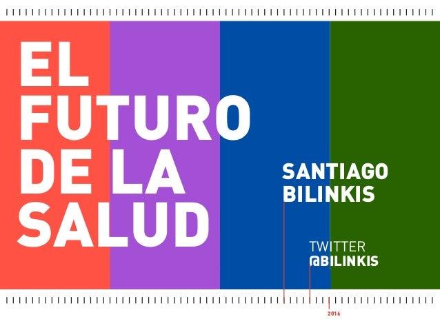 EL FUTURO DE LA SALUD SANTIAGO BILINKIS TWITTER @BILINKIS 2016