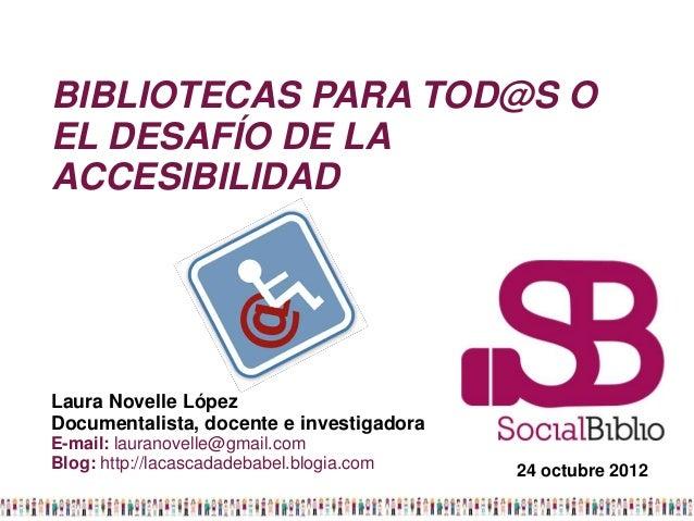 BIBLIOTECAS PARA TOD@S OEL DESAFÍO DE LAACCESIBILIDADLaura Novelle LópezDocumentalista, docente e investigadoraE-mail: lau...
