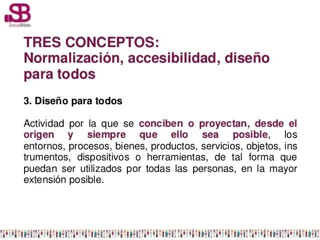 TRES CONCEPTOS:Normalización, accesibilidad, diseñopara todos3. Diseño para todosActividad por la que se conciben o proyec...