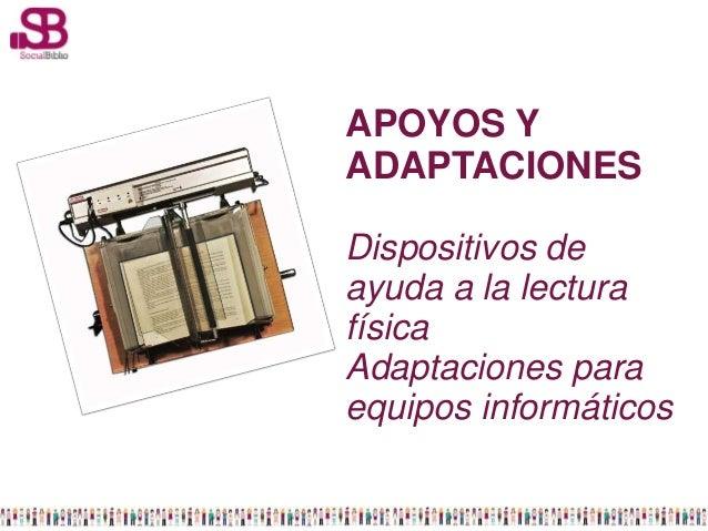 APOYOS YADAPTACIONESDispositivos deayuda a la lecturafísicaAdaptaciones paraequipos informáticos