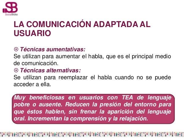 LA COMUNICACIÓN ADAPTADA ALUSUARIO Técnicas aumentativas:Se utilizan para aumentar el habla, que es el principal mediode ...