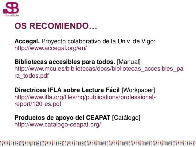 OS RECOMIENDO…Accegal. Proyecto colaborativo de la Univ. de Vigo:http://www.accegal.org/en/Bibliotecas accesibles para tod...