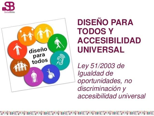 DISEÑO PARATODOS YACCESIBILIDADUNIVERSALLey 51/2003 deIgualdad deoportunidades, nodiscriminación yaccesibilidad universal
