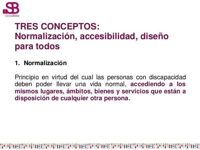 TRES CONCEPTOS:Normalización, accesibilidad, diseñopara todos1. NormalizaciónPrincipio en virtud del cual las personas con...