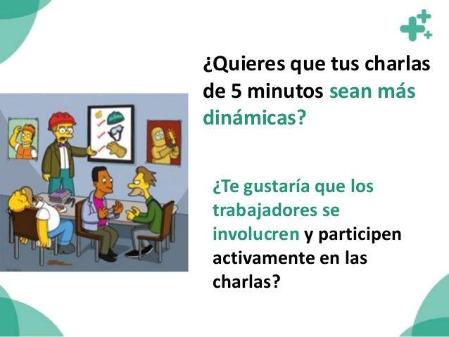 Estrategia lúdica para dictar las charlas de 5 minutos: • Quienes hablan son los trabajadores y no solo el encargado de Se...