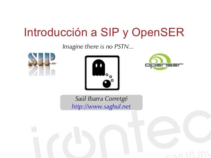 Introducción a SIP y OpenSER       Imagine there is no PSTN...               Saúl Ibarra Corretgé          http://www.sagh...