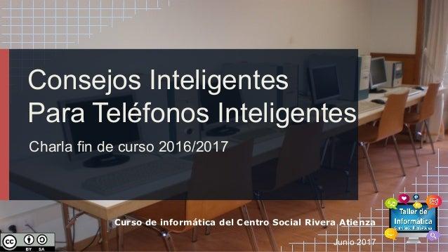 Consejos Inteligentes Para Teléfonos Inteligentes Charla fin de curso 2016/2017 Curso de informática del Centro Social Riv...