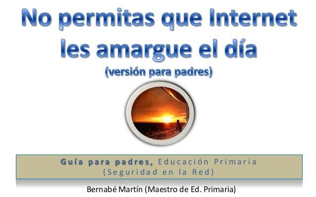 Guía para padres, Educación Primaria        (Seguridad en la Red)    Bernabé Martín (Maestro de Ed. Primaria)