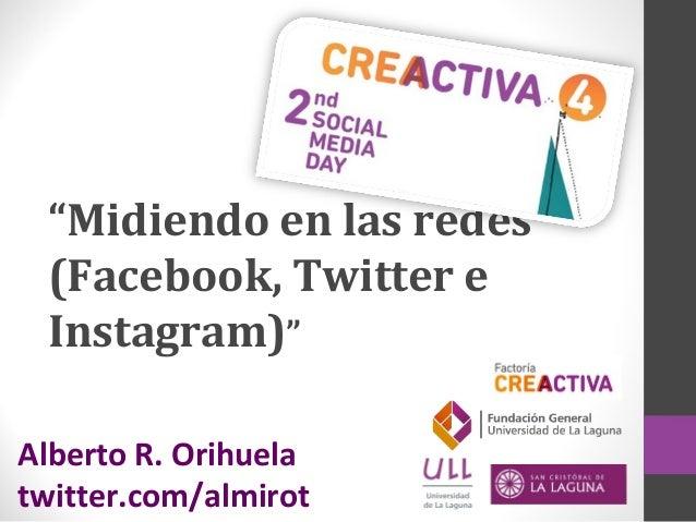 """Midiendo en las redes (Facebook, Twitter e Instagram)"" Alberto R. Orihuela twitter.com/almirot"