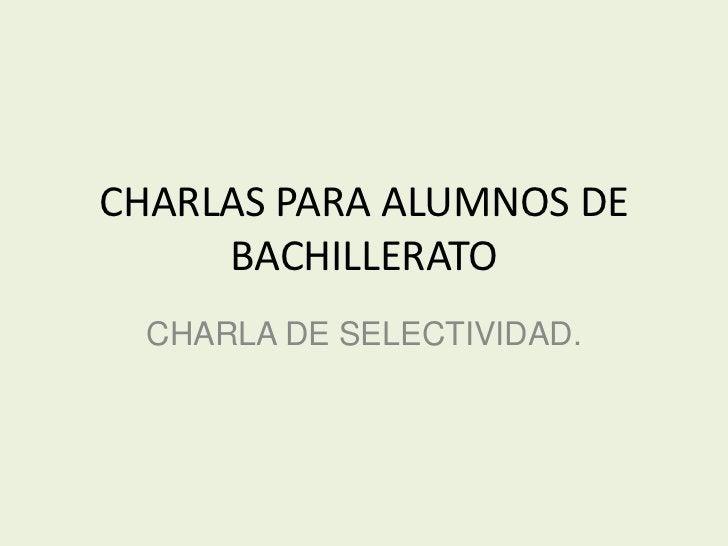 CHARLAS PARA ALUMNOS DE     BACHILLERATO  CHARLA DE SELECTIVIDAD.