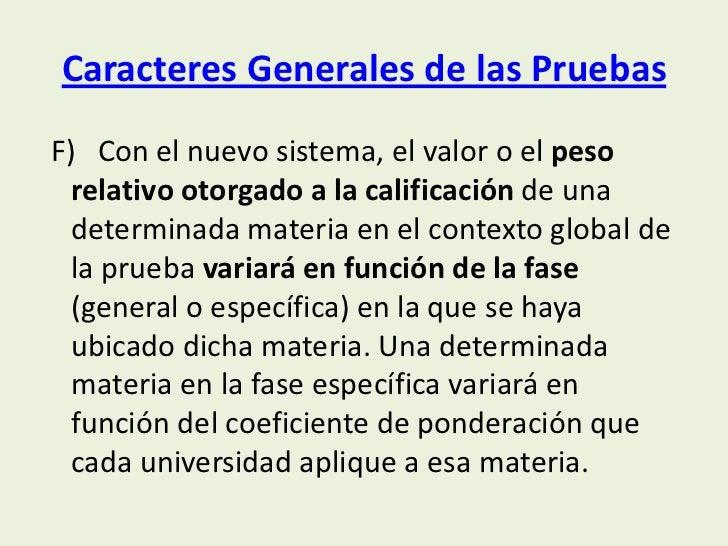 Caracteres Generales de las PruebasF) Con el nuevo sistema, el valor o el peso  relativo otorgado a la calificación de una...