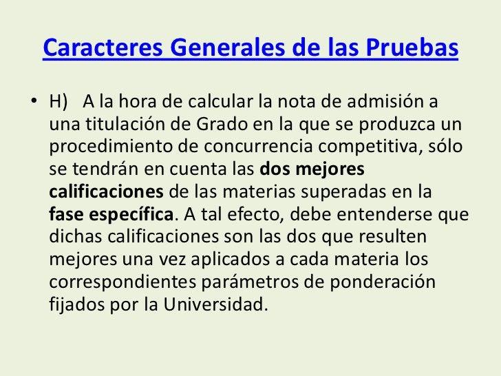 Caracteres Generales de las Pruebas• H) A la hora de calcular la nota de admisión a  una titulación de Grado en la que se ...