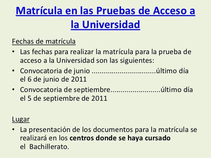 Matrícula en las Pruebas de Acceso a            la UniversidadFechas de matrícula• Las fechas para realizar la matrícula p...
