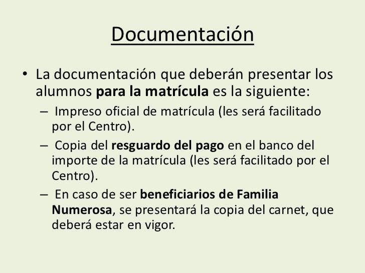 Documentación• La documentación que deberán presentar los  alumnos para la matrícula es la siguiente:  – Impreso oficial d...
