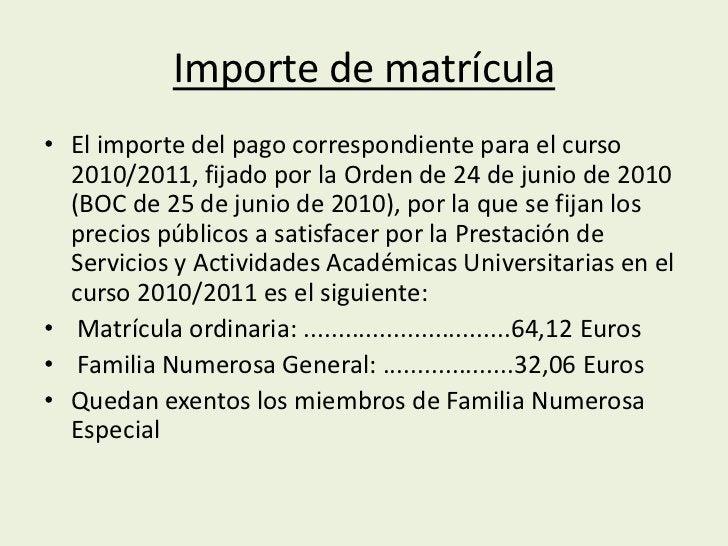 Importe de matrícula• El importe del pago correspondiente para el curso  2010/2011, fijado por la Orden de 24 de junio de ...