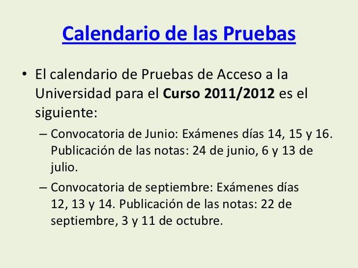 Calendario de las Pruebas• El calendario de Pruebas de Acceso a la  Universidad para el Curso 2011/2012 es el  siguiente: ...
