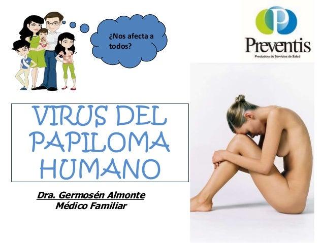 VIRUS DEL PAPILOMA HUMANO Dra. Germosén Almonte Médico Familiar ¿Nos afecta a todos?
