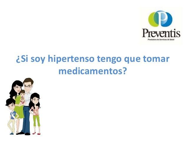 ¿Si soy hipertenso tengo que tomar medicamentos? • Tendrá que tomar la medicación de por vida.